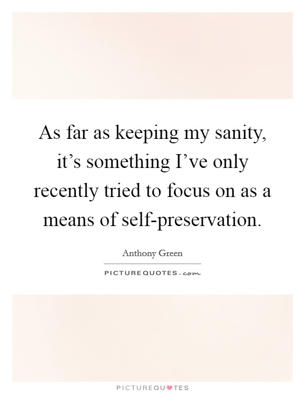 As far as keeping my sanity, it's something I've only recently tried to focus on as a means of self-preservation Picture Quote #1