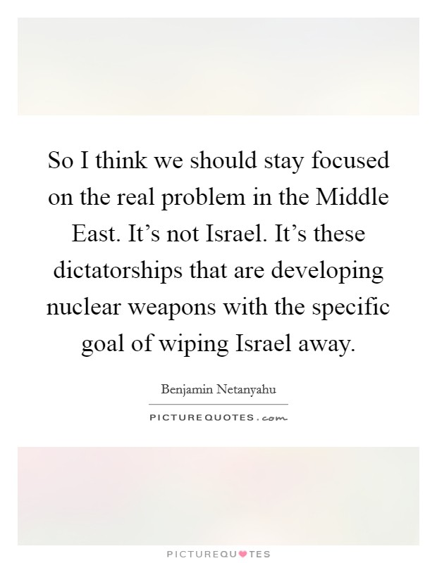 So I think we should stay focused on the real problem in the Middle East. It's not Israel. It's these dictatorships that are developing nuclear weapons with the specific goal of wiping Israel away Picture Quote #1