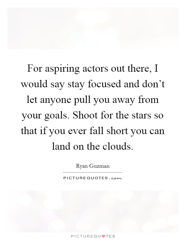 For aspiring actors out there, I would say stay focused and don't let anyone pull you away from your goals. Shoot for the stars so that if you ever fall short you can land on the clouds Picture Quote #1