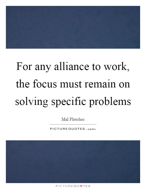 For any alliance to work, the focus must remain on solving specific problems Picture Quote #1