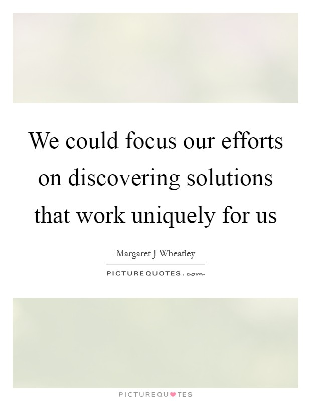 We could focus our efforts on discovering solutions that work uniquely for us Picture Quote #1