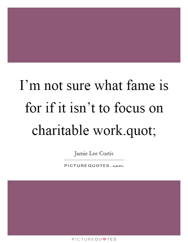 I'm not sure what fame is for if it isn't to focus on charitable work.quot; Picture Quote #1