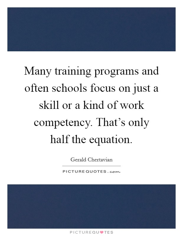 Many training programs and often schools focus on just a skill or a kind of work competency. That's only half the equation Picture Quote #1
