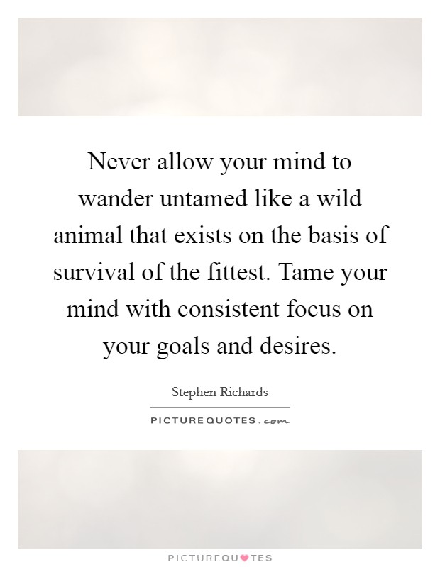 Never allow your mind to wander untamed like a wild animal that exists on the basis of survival of the fittest. Tame your mind with consistent focus on your goals and desires Picture Quote #1
