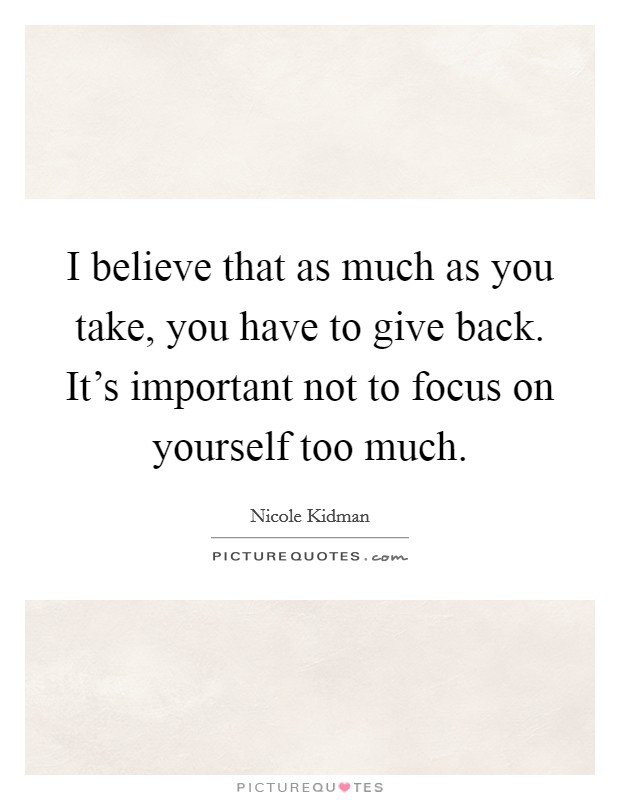 I believe that as much as you take, you have to give back. It's important not to focus on yourself too much Picture Quote #1