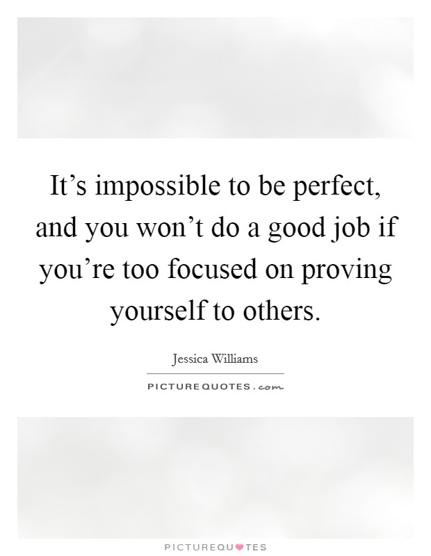 It's impossible to be perfect, and you won't do a good job if you're too focused on proving yourself to others Picture Quote #1