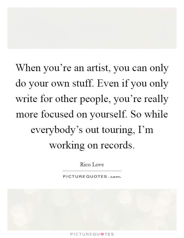 When you're an artist, you can only do your own stuff. Even if you only write for other people, you're really more focused on yourself. So while everybody's out touring, I'm working on records Picture Quote #1