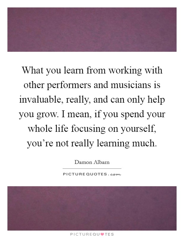 What you learn from working with other performers and musicians is invaluable, really, and can only help you grow. I mean, if you spend your whole life focusing on yourself, you're not really learning much Picture Quote #1