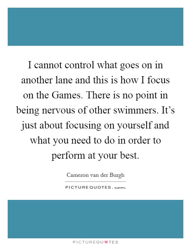 I cannot control what goes on in another lane and this is how I focus on the Games. There is no point in being nervous of other swimmers. It's just about focusing on yourself and what you need to do in order to perform at your best Picture Quote #1