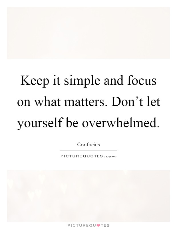 Keep it simple and focus on what matters. Don't let yourself be overwhelmed Picture Quote #1