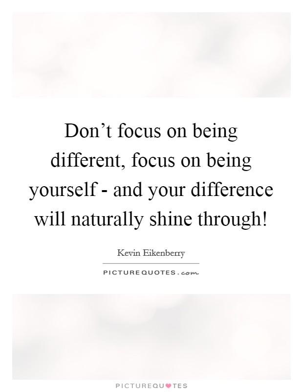 Don't focus on being different, focus on being yourself - and your difference will naturally shine through! Picture Quote #1