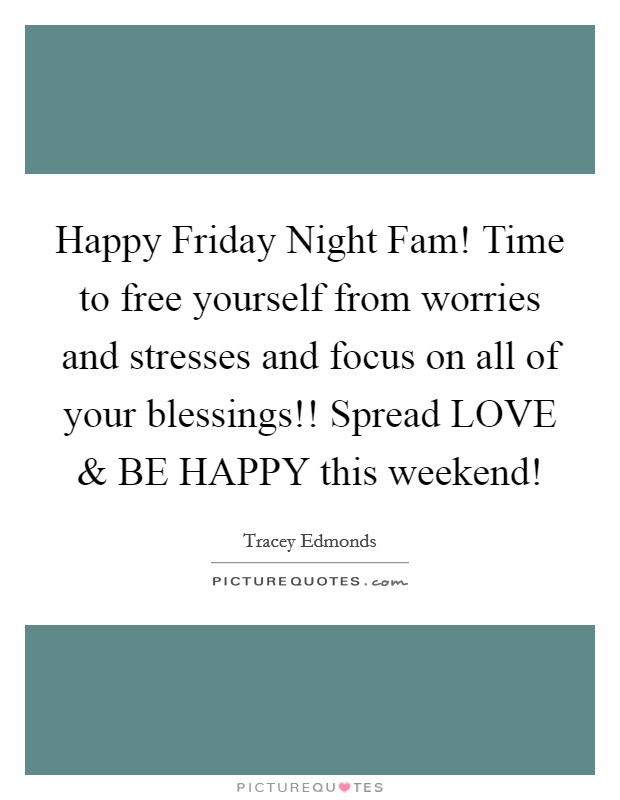 Happy Friday Night Fam! Time to free yourself from worries and stresses and focus on all of your blessings!! Spread LOVE and BE HAPPY this weekend! Picture Quote #1