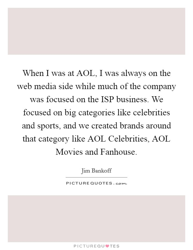 When I was at AOL, I was always on the web media side while much of the company was focused on the ISP business. We focused on big categories like celebrities and sports, and we created brands around that category like AOL Celebrities, AOL Movies and Fanhouse Picture Quote #1