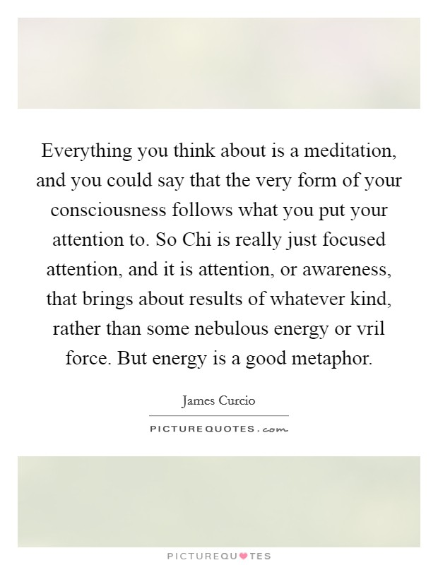 Everything you think about is a meditation, and you could say that the very form of your consciousness follows what you put your attention to. So Chi is really just focused attention, and it is attention, or awareness, that brings about results of whatever kind, rather than some nebulous energy or vril force. But energy is a good metaphor Picture Quote #1