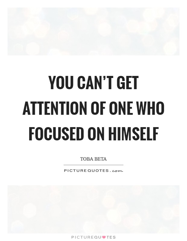 You can't get attention of one who focused on himself Picture Quote #1