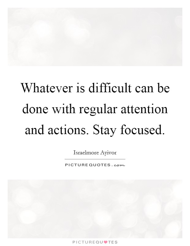 Whatever is difficult can be done with regular attention and actions. Stay focused Picture Quote #1