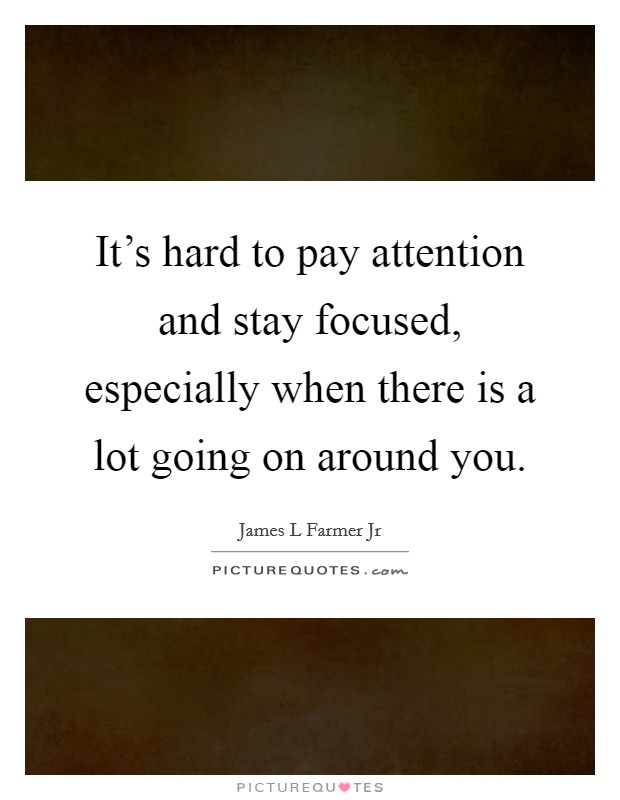 It's hard to pay attention and stay focused, especially when there is a lot going on around you Picture Quote #1