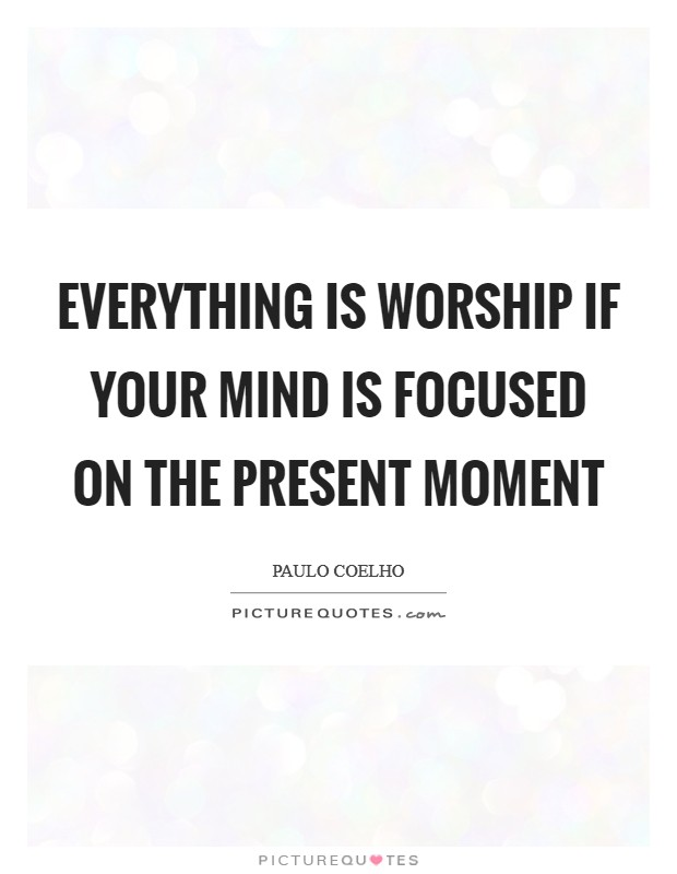 Everything is worship if your mind is focused on the present moment Picture Quote #1