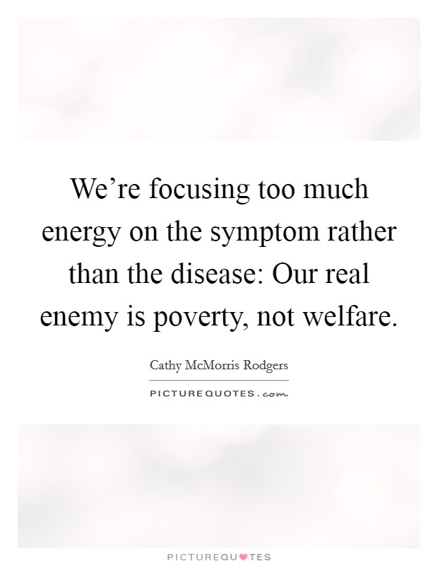 We're focusing too much energy on the symptom rather than the disease: Our real enemy is poverty, not welfare Picture Quote #1