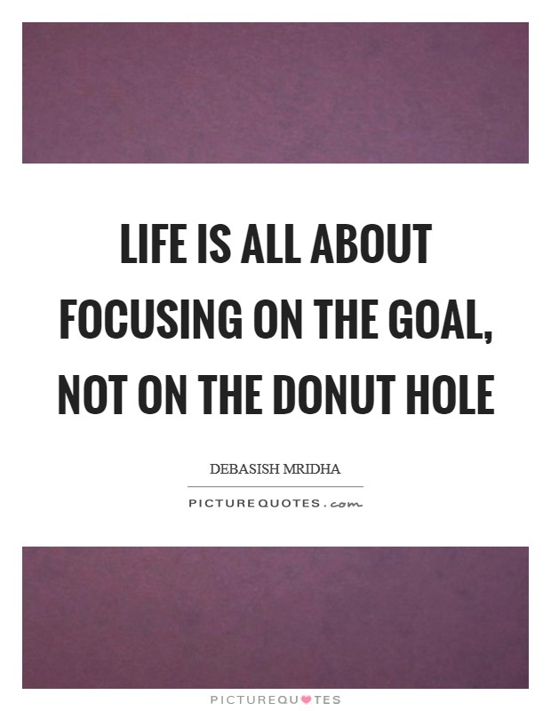 Life is all about focusing on the goal, not on the donut hole Picture Quote #1