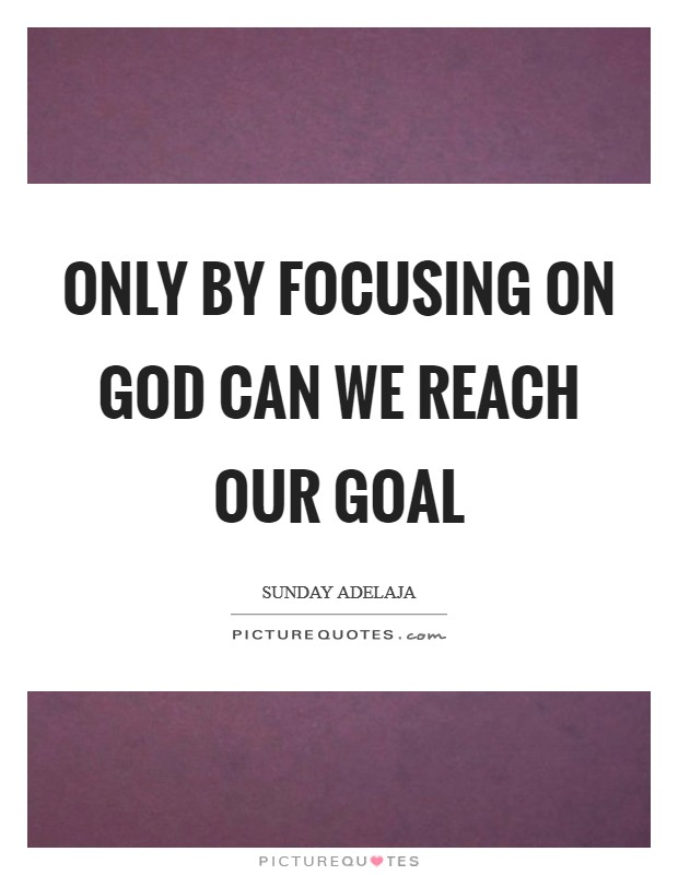 Only by focusing on God can we reach our goal Picture Quote #1