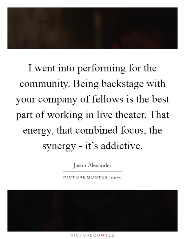 I went into performing for the community. Being backstage with your company of fellows is the best part of working in live theater. That energy, that combined focus, the synergy - it's addictive Picture Quote #1
