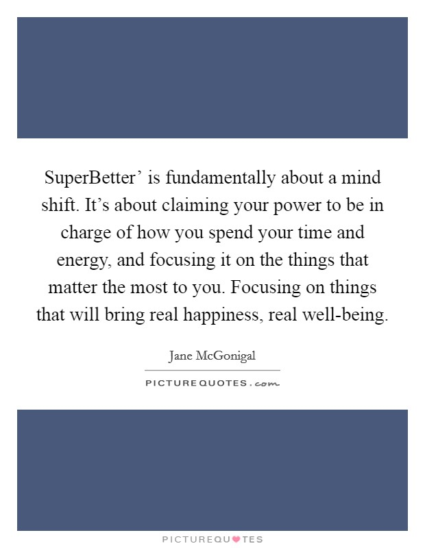 SuperBetter' is fundamentally about a mind shift. It's about claiming your power to be in charge of how you spend your time and energy, and focusing it on the things that matter the most to you. Focusing on things that will bring real happiness, real well-being Picture Quote #1