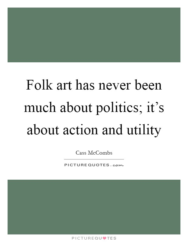 Folk art has never been much about politics; it's about action and utility Picture Quote #1