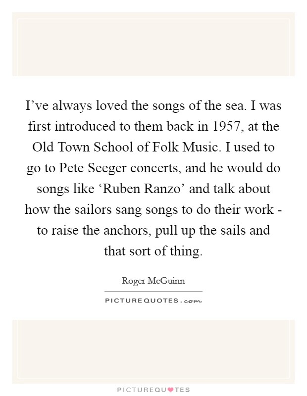 I've always loved the songs of the sea. I was first introduced to them back in 1957, at the Old Town School of Folk Music. I used to go to Pete Seeger concerts, and he would do songs like 'Ruben Ranzo' and talk about how the sailors sang songs to do their work - to raise the anchors, pull up the sails and that sort of thing Picture Quote #1