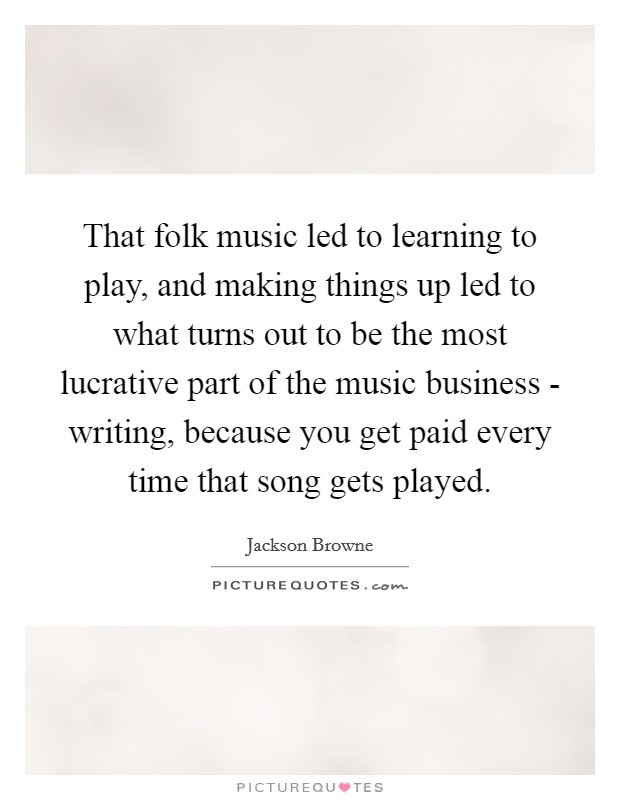 That folk music led to learning to play, and making things up led to what turns out to be the most lucrative part of the music business - writing, because you get paid every time that song gets played Picture Quote #1