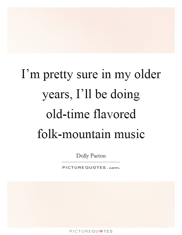 I'm pretty sure in my older years, I'll be doing old-time flavored folk-mountain music Picture Quote #1
