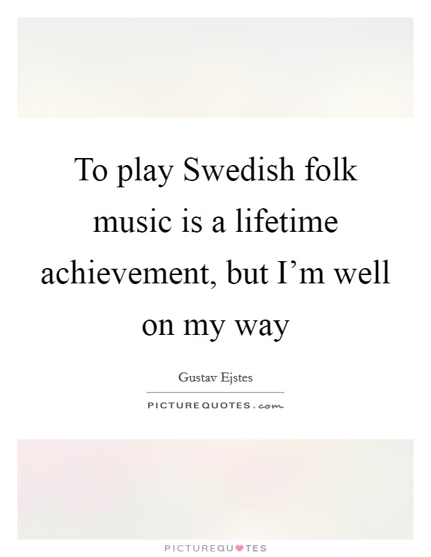 To play Swedish folk music is a lifetime achievement, but I'm well on my way Picture Quote #1