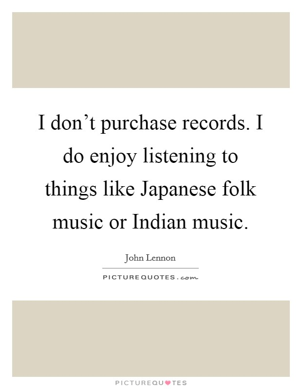 I don't purchase records. I do enjoy listening to things like Japanese folk music or Indian music Picture Quote #1