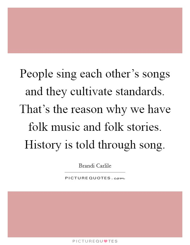 People sing each other's songs and they cultivate standards. That's the reason why we have folk music and folk stories. History is told through song Picture Quote #1
