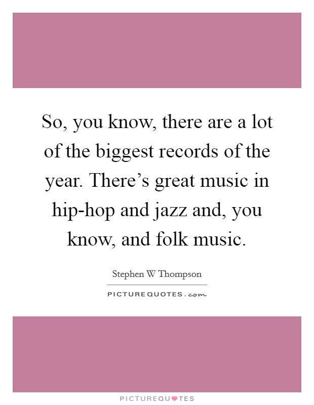 So, you know, there are a lot of the biggest records of the year. There's great music in hip-hop and jazz and, you know, and folk music Picture Quote #1