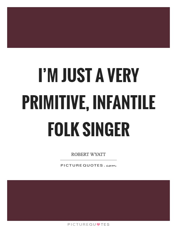 I'm just a very primitive, infantile folk singer Picture Quote #1