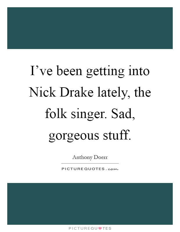 I've been getting into Nick Drake lately, the folk singer. Sad, gorgeous stuff Picture Quote #1