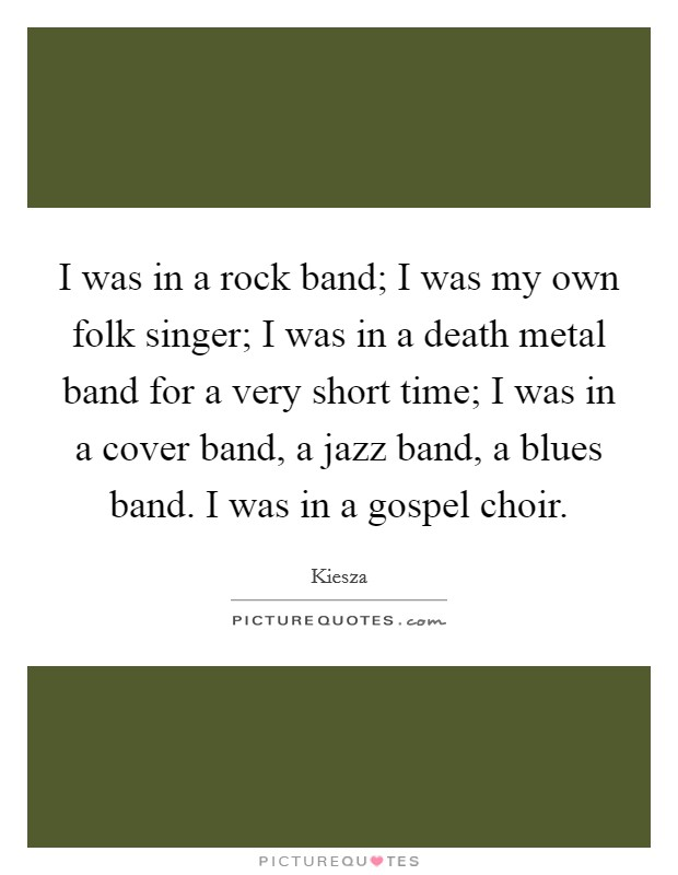 I was in a rock band; I was my own folk singer; I was in a death metal band for a very short time; I was in a cover band, a jazz band, a blues band. I was in a gospel choir Picture Quote #1