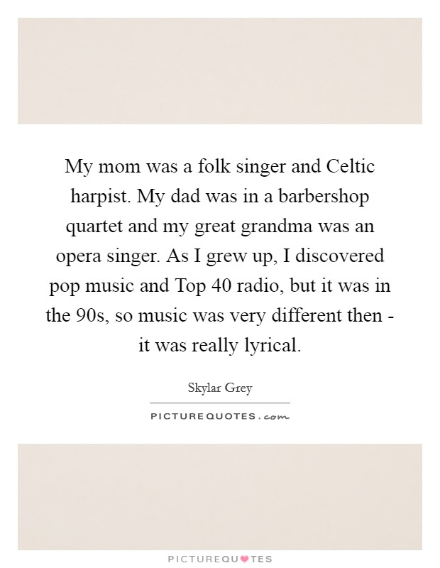 My mom was a folk singer and Celtic harpist. My dad was in a barbershop quartet and my great grandma was an opera singer. As I grew up, I discovered pop music and Top 40 radio, but it was in the  90s, so music was very different then - it was really lyrical Picture Quote #1