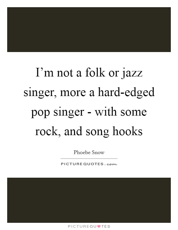 I'm not a folk or jazz singer, more a hard-edged pop singer - with some rock, and song hooks Picture Quote #1