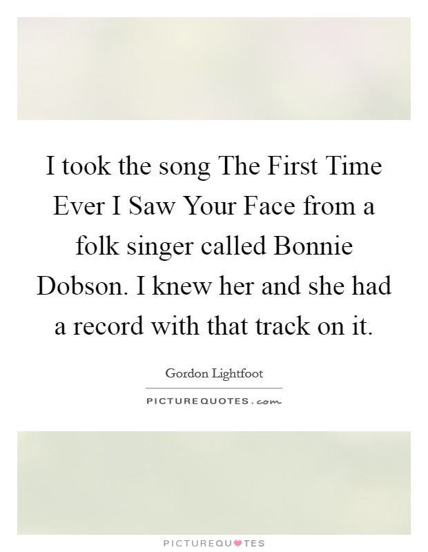 I took the song The First Time Ever I Saw Your Face from a folk singer called Bonnie Dobson. I knew her and she had a record with that track on it. Picture Quote #1