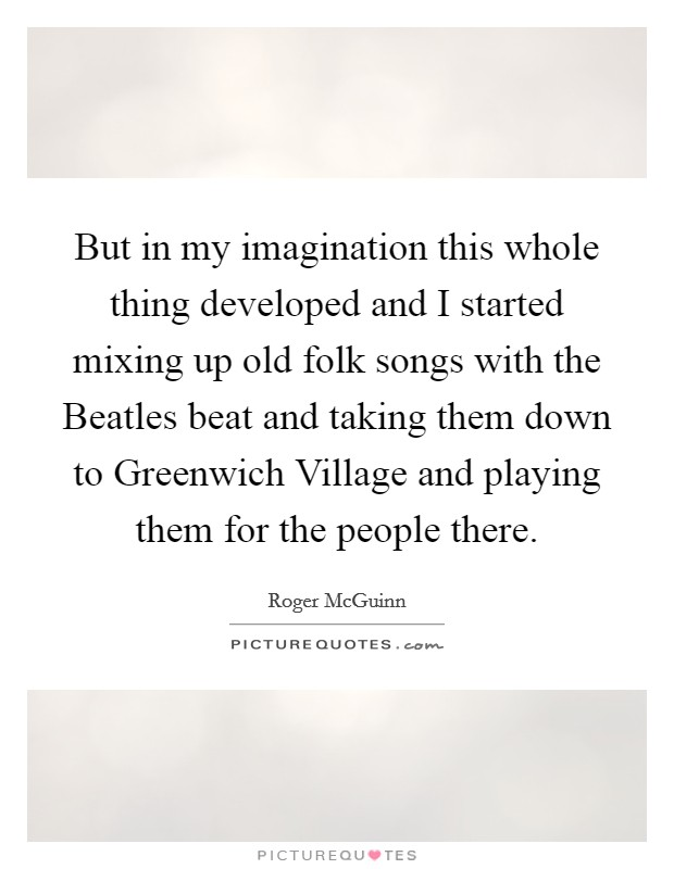 But in my imagination this whole thing developed and I started mixing up old folk songs with the Beatles beat and taking them down to Greenwich Village and playing them for the people there Picture Quote #1