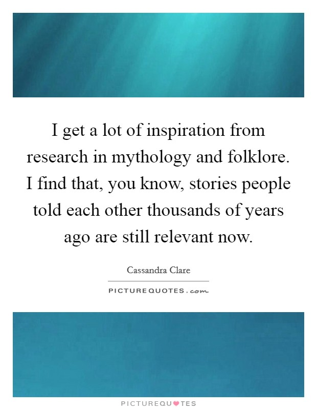 I get a lot of inspiration from research in mythology and folklore. I find that, you know, stories people told each other thousands of years ago are still relevant now Picture Quote #1