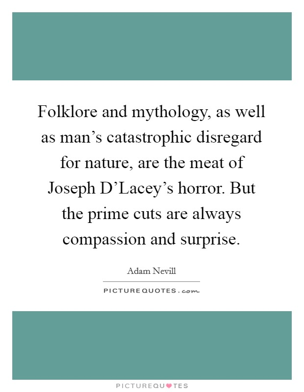Folklore and mythology, as well as man's catastrophic disregard for nature, are the meat of Joseph D'Lacey's horror. But the prime cuts are always compassion and surprise Picture Quote #1