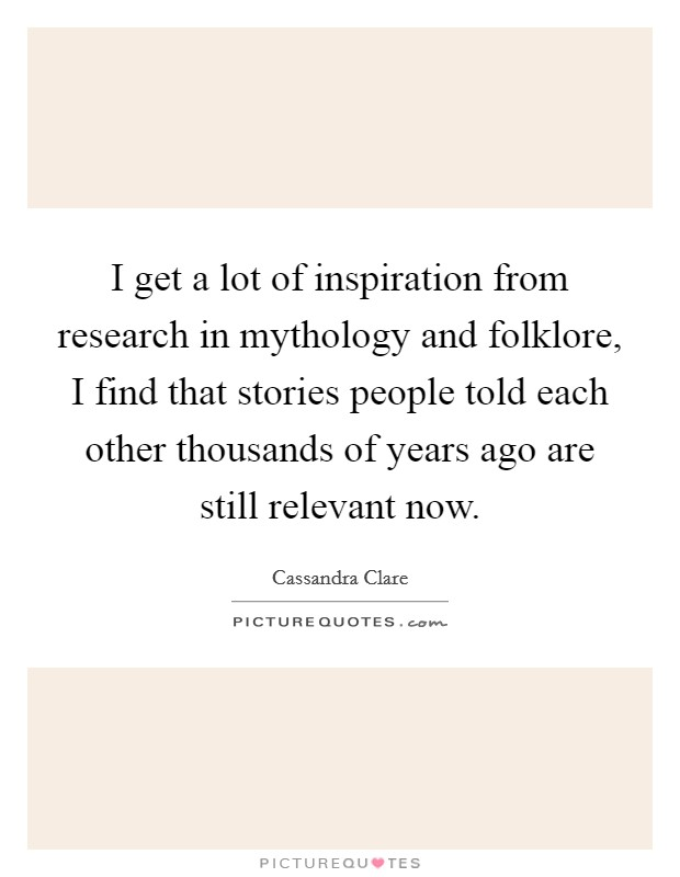 I get a lot of inspiration from research in mythology and folklore, I find that stories people told each other thousands of years ago are still relevant now Picture Quote #1