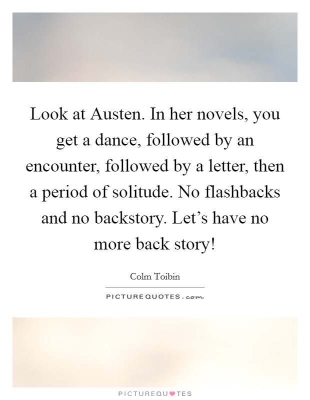Look at Austen. In her novels, you get a dance, followed by an encounter, followed by a letter, then a period of solitude. No flashbacks and no backstory. Let's have no more back story! Picture Quote #1