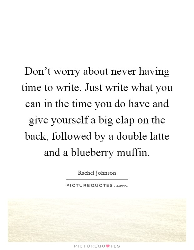 Don't worry about never having time to write. Just write what you can in the time you do have and give yourself a big clap on the back, followed by a double latte and a blueberry muffin Picture Quote #1