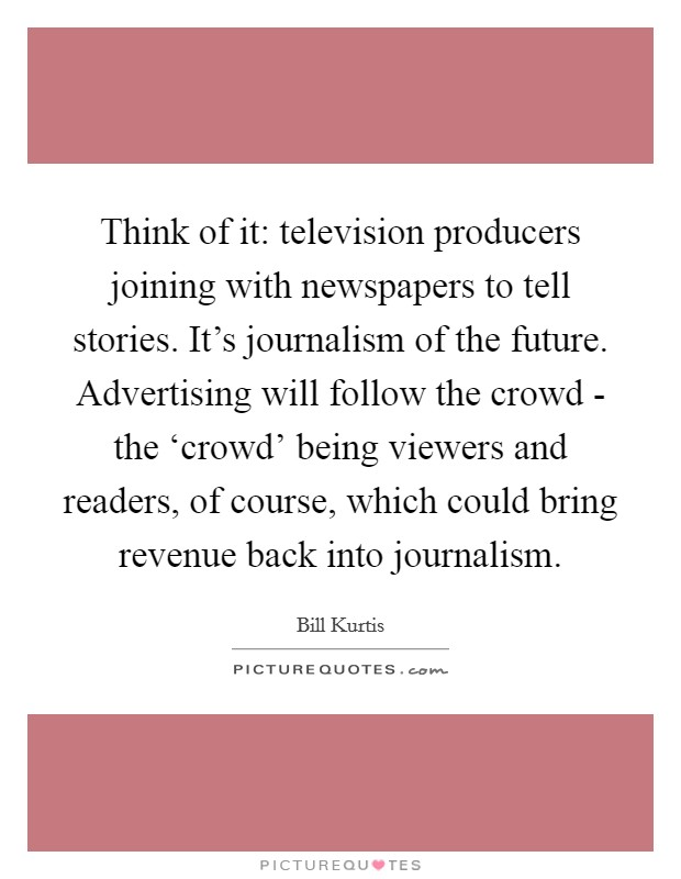 Think of it: television producers joining with newspapers to tell stories. It's journalism of the future. Advertising will follow the crowd - the 'crowd' being viewers and readers, of course, which could bring revenue back into journalism Picture Quote #1
