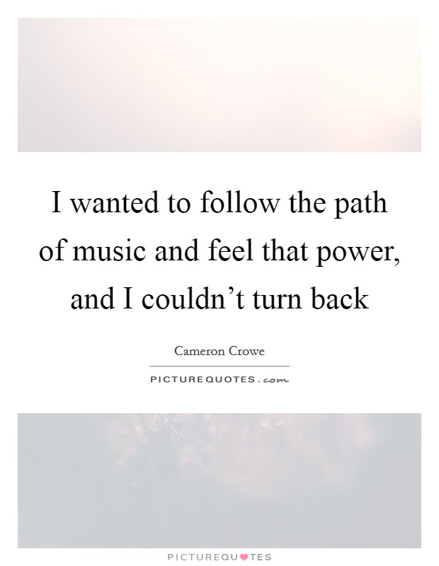 I wanted to follow the path of music and feel that power, and I couldn't turn back Picture Quote #1