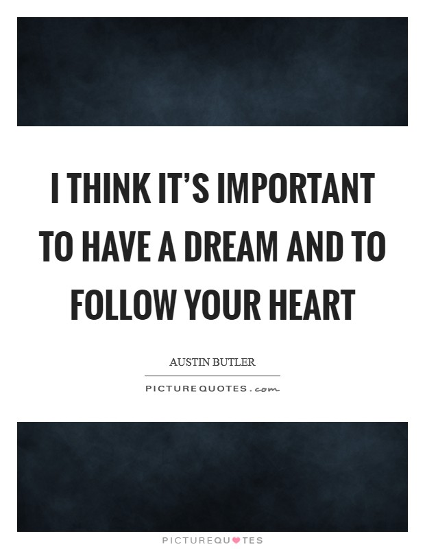 I think it's important to have a dream and to follow your heart Picture Quote #1